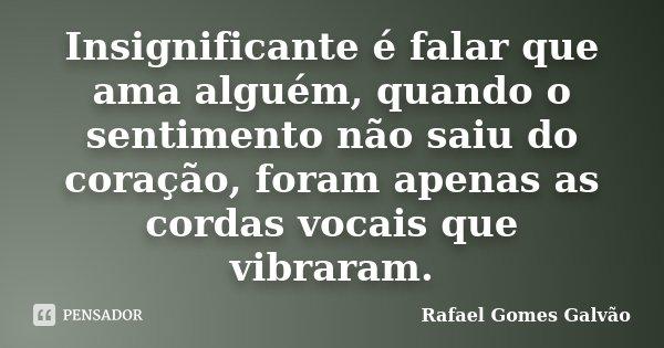 Insignificante é falar que ama alguém, quando o sentimento não saiu do coração, foram apenas as cordas vocais que vibraram.... Frase de Rafael Gomes Galvão.
