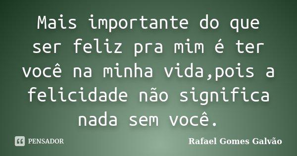 Mais importante do que ser feliz pra mim é ter você na minha vida,pois a felicidade não significa nada sem você.... Frase de Rafael Gomes Galvão.