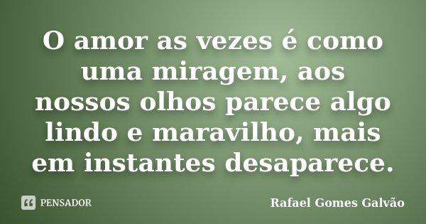 O amor as vezes é como uma miragem, aos nossos olhos parece algo lindo e maravilho, mais em instantes desaparece.... Frase de Rafael Gomes Galvão.