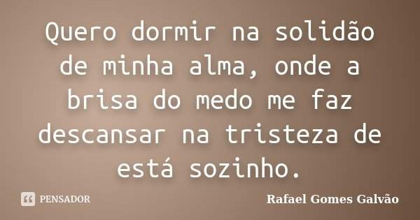 Quero dormir na solidão de minha alma, onde a brisa do medo me faz descansar na tristeza de está sozinho.... Frase de Rafael Gomes Galvão.