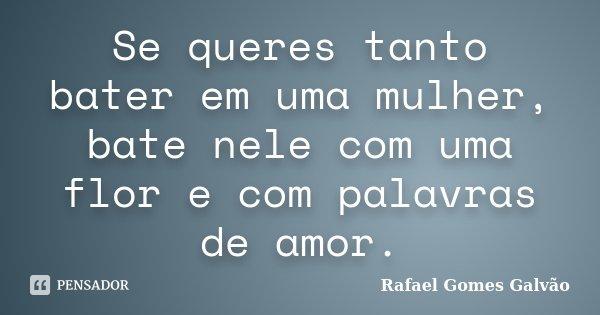 Se queres tanto bater em uma mulher, bate nele com uma flor e com palavras de amor.... Frase de Rafael Gomes Galvão.