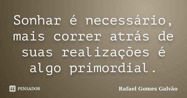 Sonhar é necessário, mais correr atrás de suas realizações é algo primordial.... Frase de Rafael Gomes Galvão.