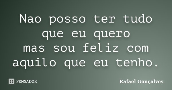 Nao posso ter tudo que eu quero mas sou feliz com aquilo que eu tenho.... Frase de Rafael Gonçalves.