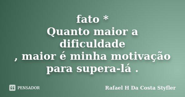 fato * Quanto maior a dificuldade , maior é minha motivação para supera-lá .... Frase de Rafael H Da Costa Styfler.