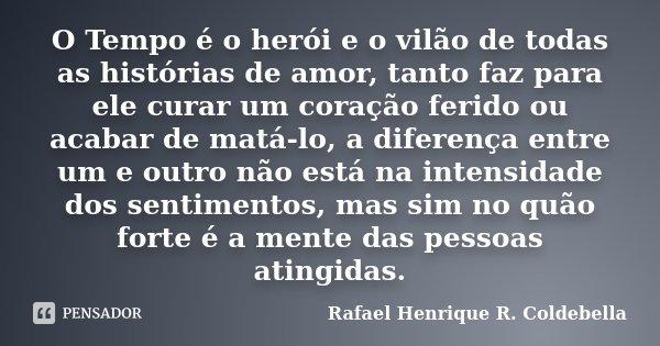 O Tempo é o herói e o vilão de todas as histórias de amor, tanto faz para ele curar um coração ferido ou acabar de matá-lo, a diferença entre um e outro não est... Frase de Rafael Henrique R. Coldebella.