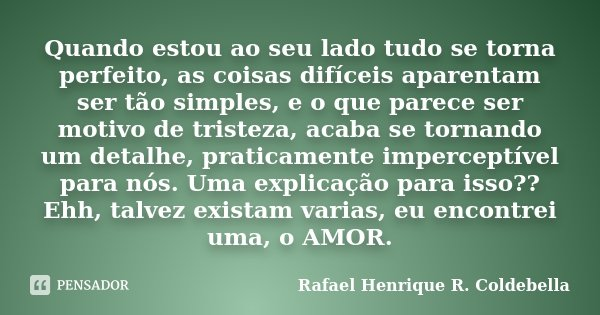 Quando estou ao seu lado tudo se torna perfeito, as coisas difíceis aparentam ser tão simples, e o que parece ser motivo de tristeza, acaba se tornando um detal... Frase de Rafael Henrique R. Coldebella.