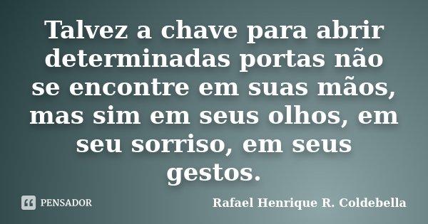 Talvez a chave para abrir determinadas portas não se encontre em suas mãos, mas sim em seus olhos, em seu sorriso, em seus gestos.... Frase de Rafael Henrique R. Coldebella.
