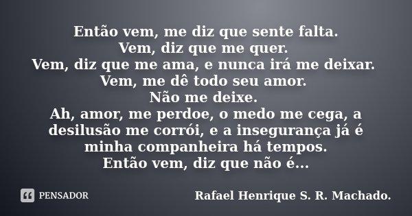 Então vem, me diz que sente falta. Vem, diz que me quer. Vem, diz que me ama, e nunca irá me deixar. Vem, me dê todo seu amor. Não me deixe. Ah, amor, me perdoe... Frase de Rafael Henrique S. R. Machado..