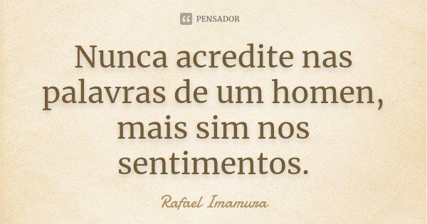 Nunca acredite nas palavras de um homen, mais sim nos sentimentos.... Frase de Rafael Imamura.