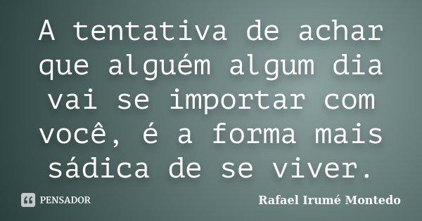 A tentativa de achar que alguém algum dia vai se importar com você, é a forma mais sádica de se viver.... Frase de Rafael Irumé Montedo.