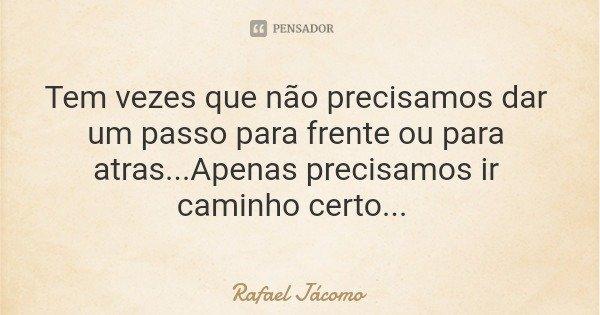 Tem vezes que não precisamos dar um passo para frente ou para atras...Apenas precisamos ir caminho certo...... Frase de Rafael Jácomo.