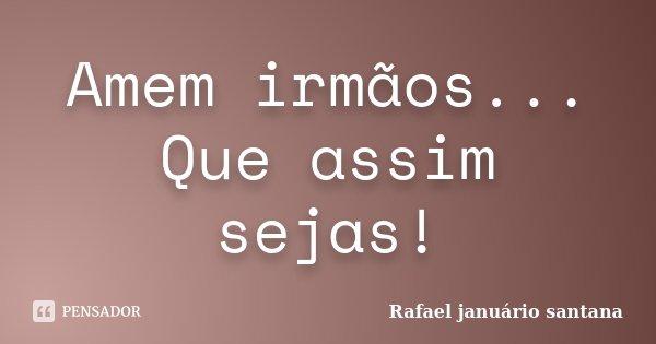 Amem irmãos... Que assim sejas!... Frase de Rafael januário santana.