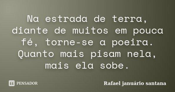 Na estrada de terra, diante de muitos em pouca fé, torne-se a poeira. Quanto mais pisam nela, mais ela sobe.... Frase de Rafael januário santana.