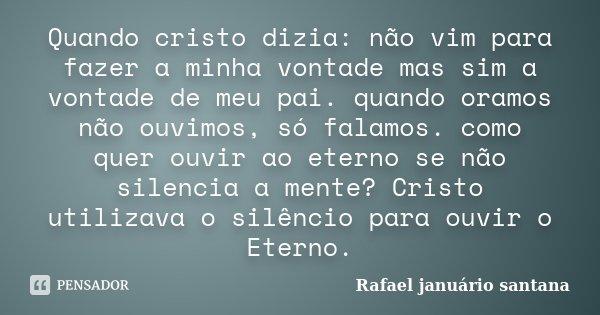 Quando cristo dizia: não vim para fazer a minha vontade mas sim a vontade de meu pai. quando oramos não ouvimos, só falamos. como quer ouvir ao eterno se não si... Frase de Rafael januário santana.