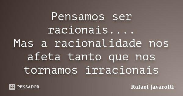 Pensamos ser racionais.... Mas a racionalidade nos afeta tanto que nos tornamos irracionais... Frase de Rafael Javarotti.
