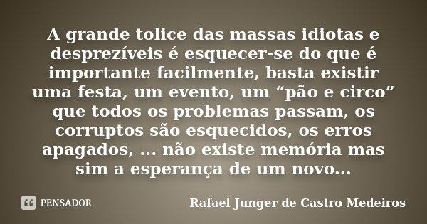 """A grande tolice das massas idiotas e desprezíveis é esquecer-se do que é importante facilmente, basta existir uma festa, um evento, um """"pão e circo"""" que todos o... Frase de Rafael Junger de Castro Medeiros."""