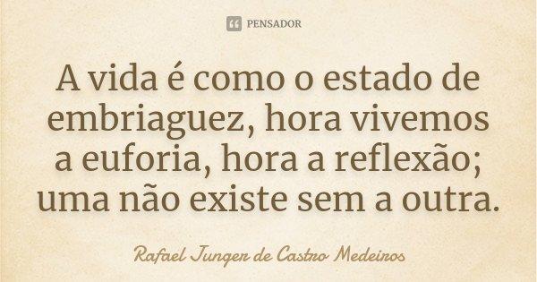 A vida é como o estado de embriaguez, hora vivemos a euforia, hora a reflexão; uma não existe sem a outra.... Frase de Rafael Junger de Castro Medeiros.