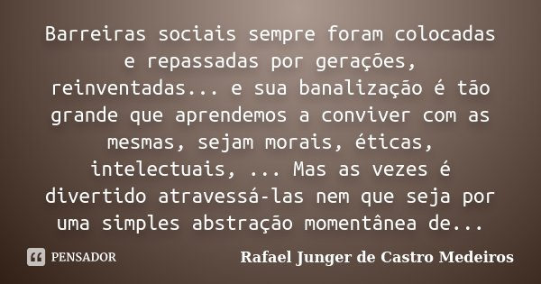 Barreiras sociais sempre foram colocadas e repassadas por gerações, reinventadas... e sua banalização é tão grande que aprendemos a conviver com as mesmas, seja... Frase de Rafael Junger de Castro Medeiros.