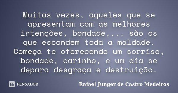 Muitas vezes, aqueles que se apresentam com as melhores intenções, bondade,... são os que escondem toda a maldade. Começa te oferecendo um sorriso, bondade, car... Frase de Rafael Junger de Castro Medeiros.