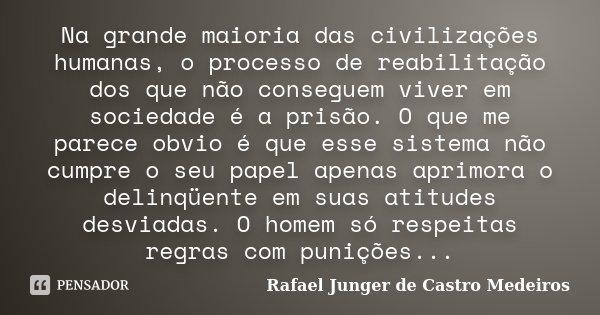 Na grande maioria das civilizações humanas, o processo de reabilitação dos que não conseguem viver em sociedade é a prisão. O que me parece obvio é que esse sis... Frase de Rafael Junger de Castro Medeiros.