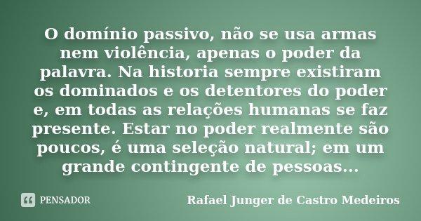 O domínio passivo, não se usa armas nem violência, apenas o poder da palavra. Na historia sempre existiram os dominados e os detentores do poder e, em todas as ... Frase de Rafael Junger de Castro Medeiros.