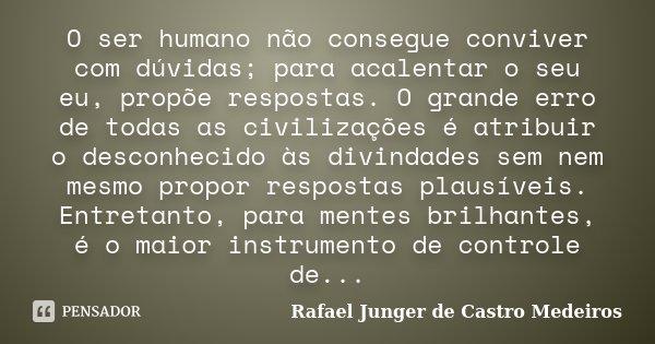 O ser humano não consegue conviver com dúvidas; para acalentar o seu eu, propõe respostas. O grande erro de todas as civilizações é atribuir o desconhecido às d... Frase de Rafael Junger de Castro Medeiros.