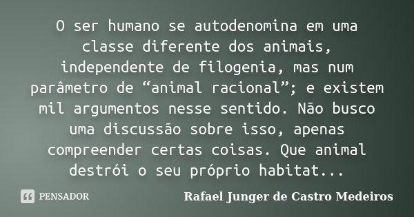 """O ser humano se autodenomina em uma classe diferente dos animais, independente de filogenia, mas num parâmetro de """"animal racional""""; e existem mil argumentos ne... Frase de Rafael Junger de Castro Medeiros."""