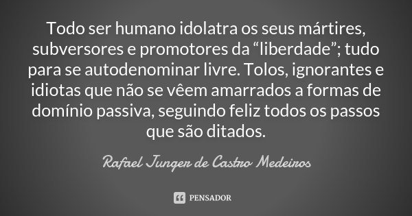 """Todo ser humano idolatra os seus mártires, subversores e promotores da """"liberdade""""; tudo para se autodenominar livre. Tolos, ignorantes e idiotas que não se vêe... Frase de Rafael Junger de Castro Medeiros."""