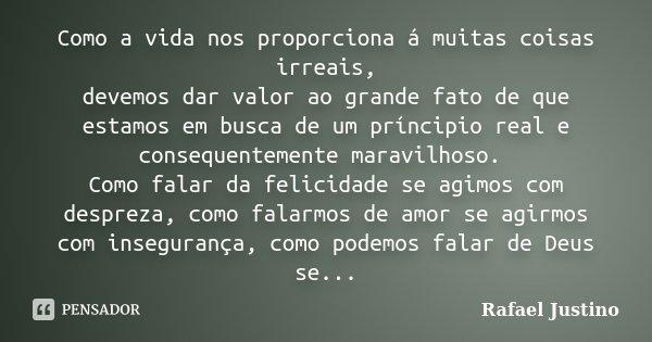 Como a vida nos proporciona á muitas coisas irreais, devemos dar valor ao grande fato de que estamos em busca de um príncipio real e consequentemente maravilhos... Frase de Rafael Justino.