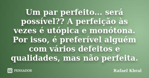 Um par perfeito... será possível?? A perfeição às vezes é utópica e monótona. Por isso, é preferível alguém com vários defeitos e qualidades, mas não perfeita.... Frase de Rafael Kbral.