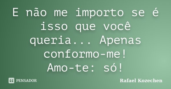 E não me importo se é isso que você queria... Apenas conformo-me! Amo-te: só!... Frase de Rafael Kozechen.