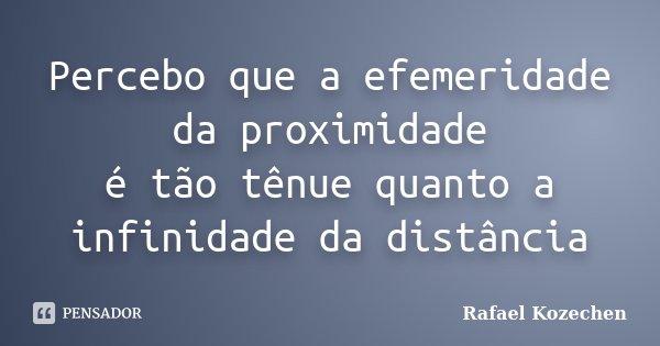Percebo que a efemeridade da proximidade é tão tênue quanto a infinidade da distância... Frase de Rafael Kozechen.