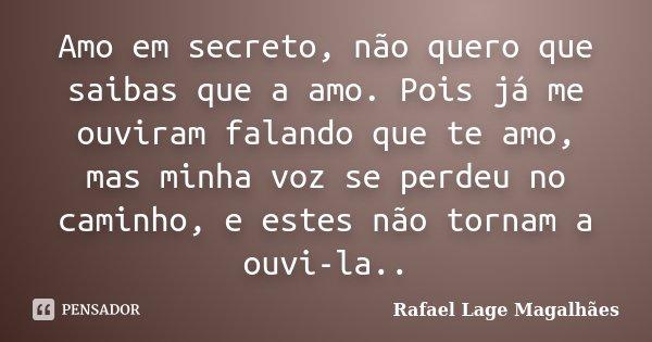 Amo em secreto, não quero que saibas que a amo. Pois já me ouviram falando que te amo, mas minha voz se perdeu no caminho, e estes não tornam a ouvi-la..... Frase de Rafael Lage Magalhães.