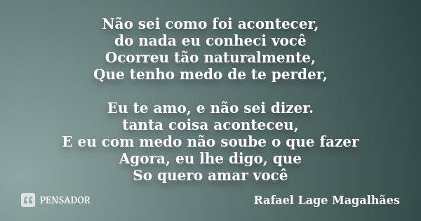 Não sei como foi acontecer, do nada eu conheci você Ocorreu tão naturalmente, Que tenho medo de te perder, Eu te amo, e não sei dizer. tanta coisa aconteceu, E ... Frase de Rafael Lage Magalhães.