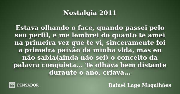 Nostalgia 2011 Estava olhando o face, quando passei pelo seu perfil, e me lembrei do quanto te amei na primeira vez que te vi, sinceramente foi a primeira paixã... Frase de Rafael Lage Magalhães.