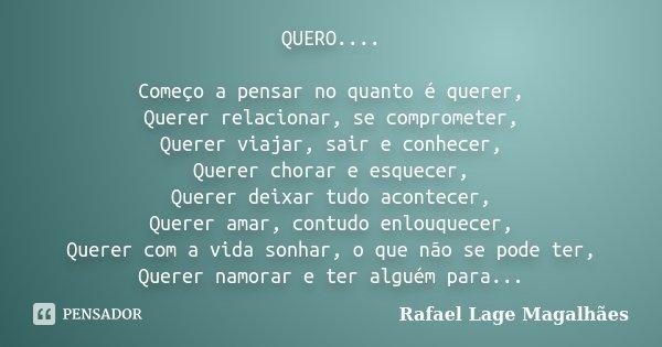 QUERO.... Começo a pensar no quanto é querer, Querer relacionar, se comprometer, Querer viajar, sair e conhecer, Querer chorar e esquecer, Querer deixar tudo ac... Frase de Rafael Lage Magalhães.