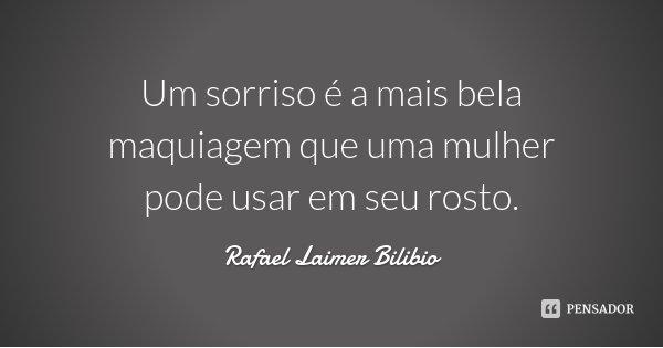 Um sorriso é a mais bela maquiagem que uma mulher pode usar em seu rosto.... Frase de Rafael Laimer Bilibio.