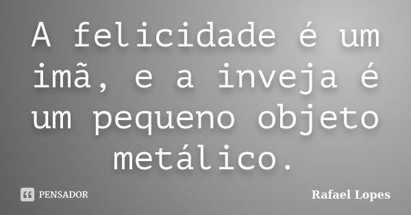 A felicidade é um imã, e a inveja é um pequeno objeto metálico.... Frase de Rafael Lopes.