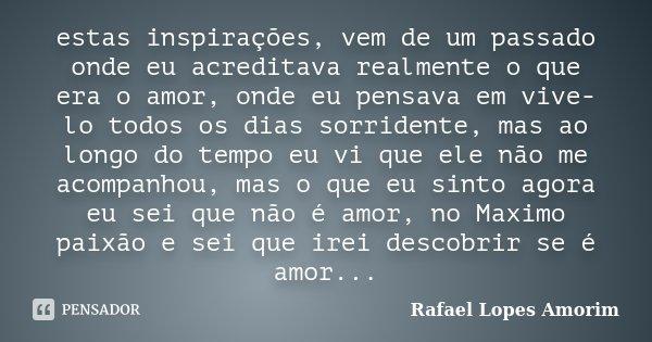 estas inspirações, vem de um passado onde eu acreditava realmente o que era o amor, onde eu pensava em vive-lo todos os dias sorridente, mas ao longo do tempo e... Frase de Rafael Lopes Amorim.
