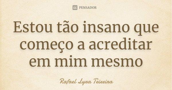 Estou tão insano que começo a acreditar em mim mesmo... Frase de Rafael Lyra Teixeira.