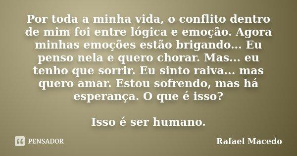 Por toda a minha vida, o conflito dentro de mim foi entre lógica e emoção. Agora minhas emoções estão brigando... Eu penso nela e quero chorar. Mas... eu tenho ... Frase de Rafael Macedo.