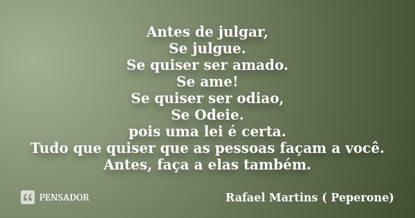 Antes de julgar, Se julgue. Se quiser ser amado. Se ame! Se quiser ser odiao, Se Odeie. pois uma lei é certa. Tudo que quiser que as pessoas façam a você. Antes... Frase de Rafael Martins ( Peperone).