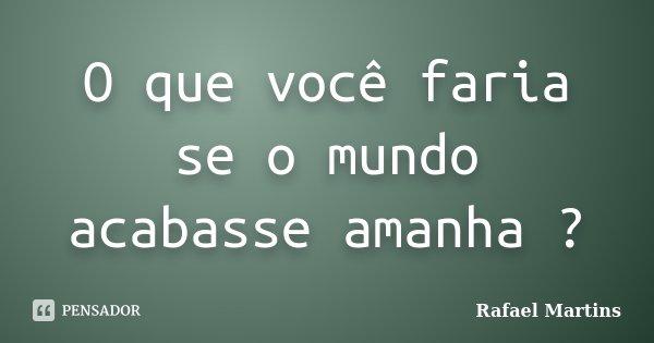 O que você faria se o mundo acabasse amanha ?... Frase de Rafael Martins.