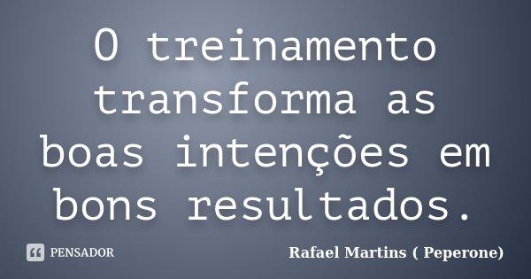 O treinamento transforma as boas intenções em bons resultados.... Frase de Rafael Martins ( Peperone).