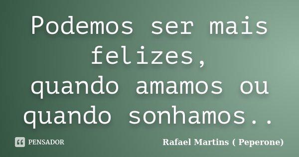 Podemos ser mais felizes, quando amamos ou quando sonhamos..... Frase de Rafael Martins ( Peperone).