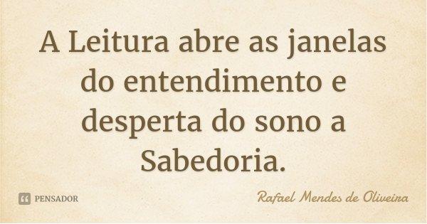 A Leitura abre as janelas do entendimento e desperta do sono a Sabedoria.... Frase de Rafael Mendes de Oliveira.