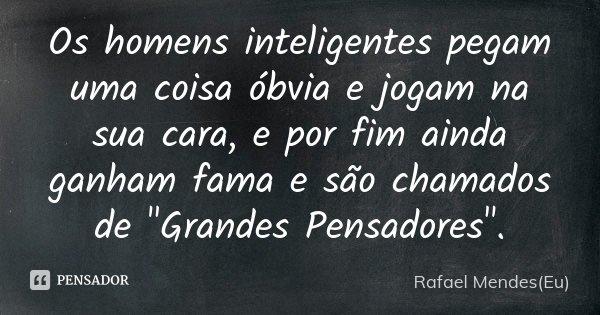 """Os homens inteligentes pegam uma coisa óbvia e jogam na sua cara, e por fim ainda ganham fama e são chamados de """"Grandes Pensadores""""... Frase de Rafael Mendes(Eu)."""