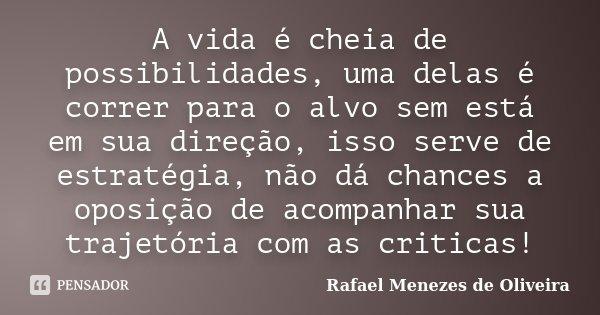 A vida é cheia de possibilidades, uma delas é correr para o alvo sem está em sua direção, isso serve de estratégia, não dá chances a oposição de acompanhar sua ... Frase de Rafael Menezes de Oliveira.