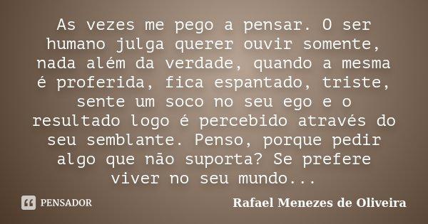 As vezes me pego a pensar. O ser humano julga querer ouvir somente, nada além da verdade, quando a mesma é proferida, fica espantado, triste, sente um soco no s... Frase de Rafael Menezes de Oliveira.