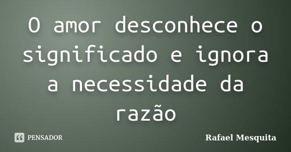 O amor desconhece o significado e ignora a necessidade da razão... Frase de Rafael Mesquita.